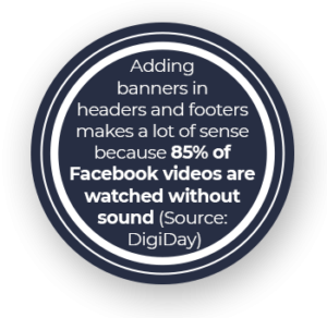 Adding banners in headers and footers makes a lot of sense because 85% of Facebook videos are watched without sound (Source: DigiDay)